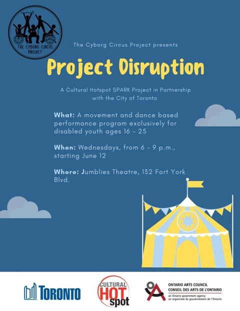 A poster on a medium blue background with a white bar at the bottom. The background images are a yellow and light blue circus tent with white accents in the lower right corner. There are two light blue clouds, one on each side of the page. The Cyborg Circus Project logo is on the top left side of the poster. The poster has white and yellow text which reads: The Cyborg Circus Project presents Project Disruption A Cultural Hotspot SPARK Project in partnership with the City of Toronto. What: A movement and dance based performance program exclusively for disabled youth ages 16-25. When: Wednesdays, from 6-9 pm, starting June 12. Where: Jumblies Theatre, 132 Fort York Blvd. In the white bar at the bottom of the poster there are three logos from the funders: The City of Toronto, Cultural Hot Spot and The Ontario Arts Council.